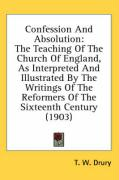 Confession and Absolution: The Teaching of the Church of England, as Interpreted and Illustrated by the Writings of the Reformers of the Sixteent