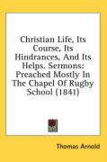 Christian Life, Its Course, Its Hindrances, and Its Helps. Sermons: Preached Mostly in the Chapel of Rugby School (1841)