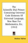 The Scientific Dial Primer: Containing Universal Code Elements of Universal Language, New Base for Mathematics, Etc. (1912)