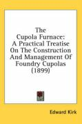 The Cupola Furnace: A Practical Treatise on the Construction and Management of Foundry Cupolas (1899)