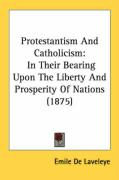 Protestantism and Catholicism: In Their Bearing Upon the Liberty and Prosperity of Nations (1875)