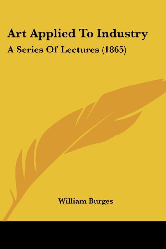Art Applied to Industry A Series of Lectures 1865 by William Burges 2008 Paperback - William Burges