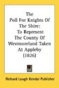 The Poll for Knights of the Shire: To Represent the County of Westmoreland Taken at Appleby (1826)