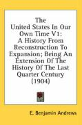The United States in Our Own Time V1: A History from Reconstruction to Expansion; Being an Extension of the History of the Last Quarter Century (1904)