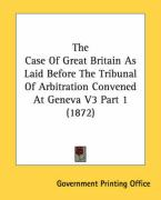 The Case of Great Britain as Laid Before the Tribunal of Arbitration Convened at Geneva V3 Part 1 (1872)