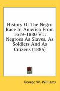 History of the Negro Race in America from 1619-1880 V1: Negroes as Slaves, as Soldiers and as Citizens (1885)