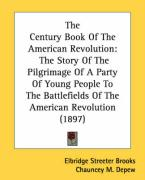 The Century Book of the American Revolution: The Story of the Pilgrimage of a Party of Young People to the Battlefields of the American Revolution (18