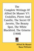 The Complete Writings of Alfred de Musset V7: Croisilles, Pierre and Camille, the Secret of Javotte, the Beauty Spot, the White Blackbird, the Grisett: 7
