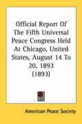Official Report of the Fifth Universal Peace Congress Held at Chicago, United States, August 14 to 20, 1893 (1893)