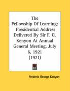 The Fellowship of Learning: Presidential Address Delivered by Sir F. G. Kenyon at Annual General Meeting, July 6, 1921 (1921)