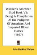 Wallace's American Stud Book V2: Being a Compilation of the Pedigrees of American and Imported Blood Horses (1867)