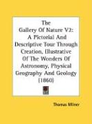 The Gallery of Nature V2: A Pictorial and Descriptive Tour Through Creation, Illustrative of the Wonders of Astronomy, Physical Geography and Ge