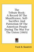 The Tribute Book: A Record of the Munificence, Self-Sacrifice and Patriotism of the American People During the War for the Union (1865)