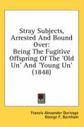 Stray Subjects, Arrested and Bound Over: Being the Fugitive Offspring of the 'Old Un' and 'Young Un' (1848)