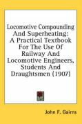 Locomotive Compounding and Superheating: A Practical Textbook for the Use of Railway and Locomotive Engineers, Students and Draughtsmen (1907)