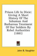 Prison Life in Dixie: Giving a Short History of the Inhuman and Barbarous Treatment of Our Soldiers by Rebel Authorities (1881)