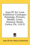 Joan of Arc Loan Exhibition Catalogue: Paintings, Pictures, Medals, Coins, Statuary, Books, Curios, Etc. (1913)