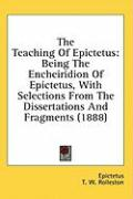 The Teaching of Epictetus: Being the Encheiridion of Epictetus, with Selections from the Dissertations and Fragments (1888)
