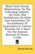Moral and Literary Dissertations, on the Following Subjects: On Truth and Faithfulness; On Habit and Association; On Inconsistency of Expectation in L