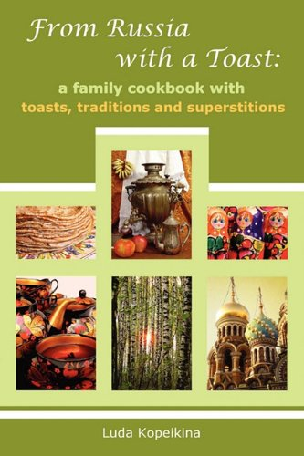 From Russia with a Toast: A Family Cookbook with Toasts, Traditions and Superstitions - Luda Kopeikina