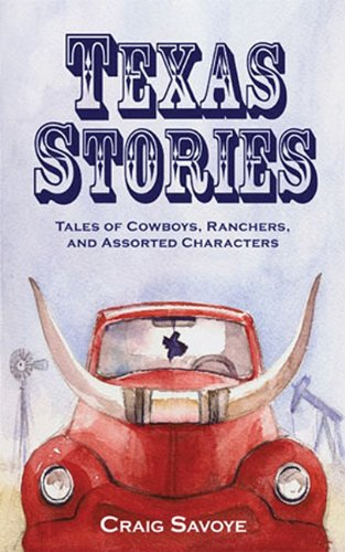 Texas Stories: Tales of Cowboys, Ranchers, and Assorted Characters - Craig Savoye