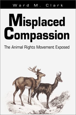 Misplaced Compassion: The Animal Rights Movement Exposed - Ward M. Clark