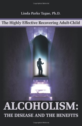 Alcoholism: The Disease And The Benefits: The Highly Effective Recovering Adult-Child - Linda Tague