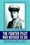 The Fighter Pilot Who Refused to Die: The Authorized Biography of Lt. Col. (Ret Richard Suehr