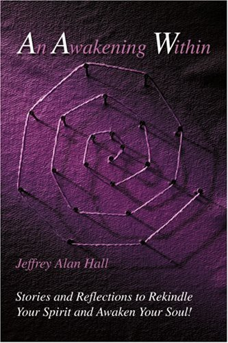 An Awakening Within: Stories and Reflections to Rekindle Your Spirit and Awaken Your Soul! - Jeffrey Alan Hall