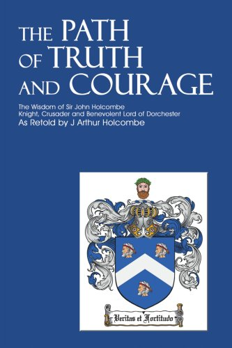 The Path of Truth and Courage: The Wisdom of Sir John HolcombeKnight, Crusader and Benevolent Lord of Dorchester - J. Arthur Holcombe