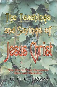 The Teachings and Sayings of Jesus Christ: The Key to True Happiness Here and Hereafter