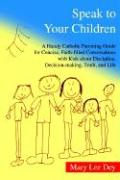 Speak to Your Children: A Handy Catholic Parenting Guide for Concise, Faith-Filled Conversations with Kids about Discipline, Decision-Making,