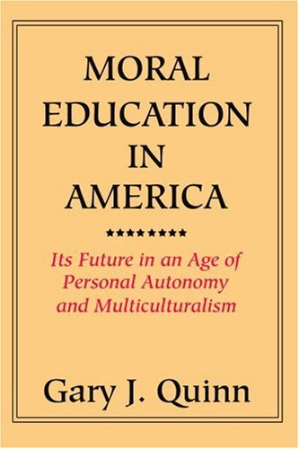 Moral Education in America: Its Future in an Age of Personal Autonomy and Multiculturalism - Gary J. Quinn