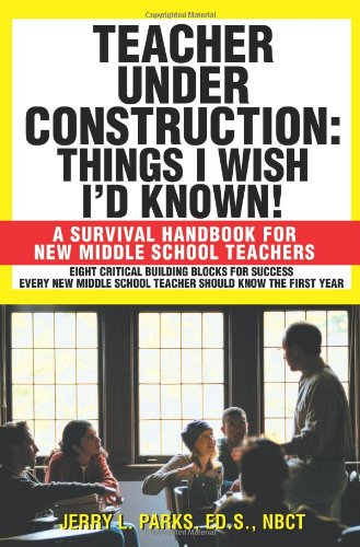 Teacher Under Construction: Things I Wish I'd Known!: A Survival Handbook for New Middle School Teachers - Jerry L. Parks