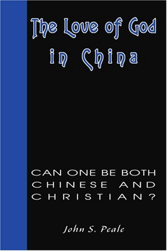 The Love of God in China: Can One Be Both Chinese and Christian? - John Peale
