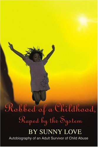 Robbed of a Childhood, Raped by the System: Autobiography of an Adult Survivor of Child Abuse - Sunny Love