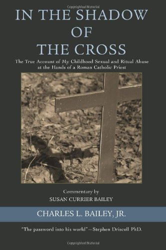 In the Shadow of the Cross: The True Account of My Childhood Sexual and Ritual Abuse at the Hands of a Roman Catholic Priest - Charles Bailey Jr.