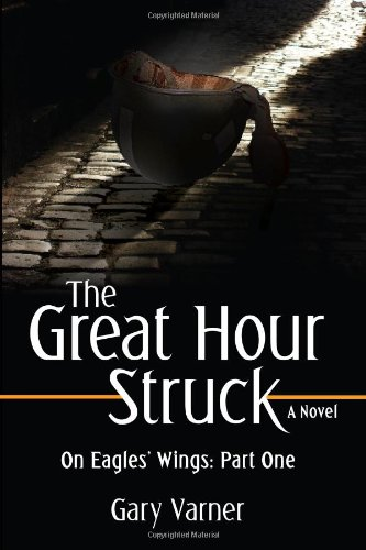 The Great Hour Struck: On Eagles' Wings: Part One - Gary Varner