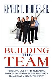 Building the Team: Reducing Costs and Increasing Employee Performance by Building a Team Using Military Principles
