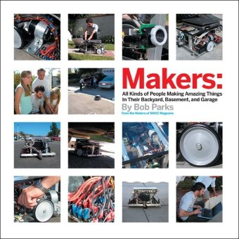 Makers: All Kinds of People Making Amazing Things In Garages, Basements, and Backyards. - Bob Parks