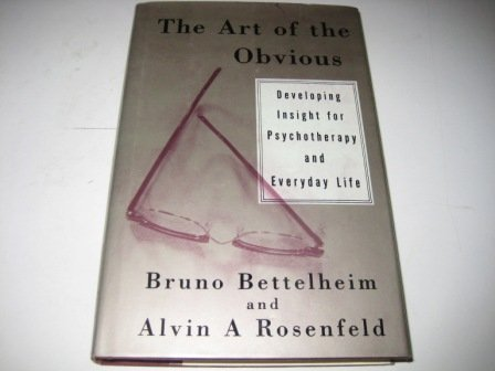 The Art of the Obvious : Developing Insight for Psychotherapy and Everyday Life - BRUNO BETTELHEIM & ALVIN A ROSENFIELD