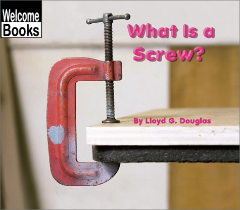 What Is a Screw? (Welcome Books: Simple Machines) - Lloyd G. Douglas