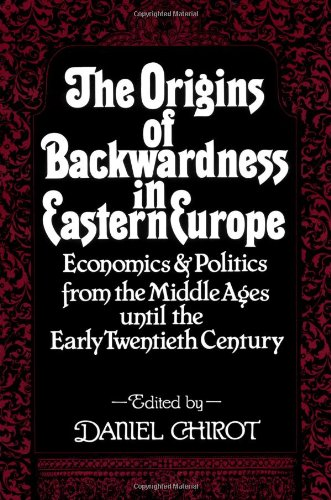 The Origins of Backwardness in Eastern Europe: Economics and Politics from the Middle Ages until the Early Twentieth Century - Daniel Chirot
