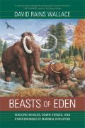 Beasts of Eden: Walking Whales, Dawn Horses, and Other Enigmas of Mammal Evolution