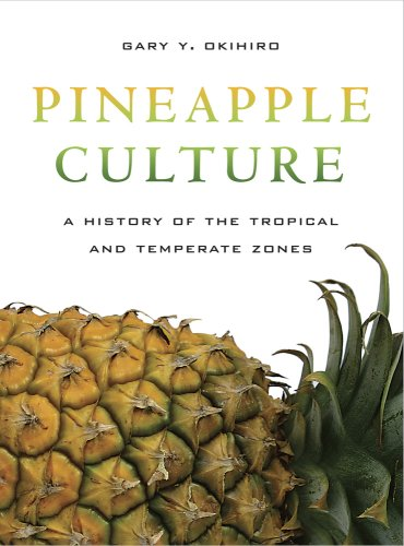 Pineapple Culture: A History of the Tropical and Temperate Zones - Gary Y Okihiro