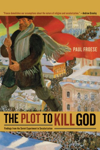The Plot to Kill God: Findings from the Soviet Experiment in Secularization - Paul Froese