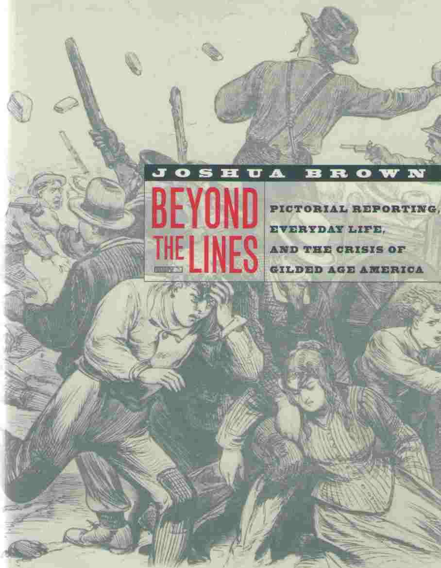 BEYOND THE LINES: PICTORIAL REPORTING, EVERYDAY LIFE, AND THE CRISIS OF GILDED AGE AMERICA - Brown, Joshua