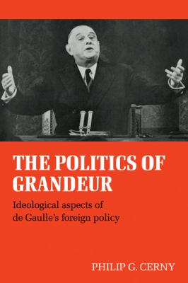 The Politics of Grandeur : Ideological Aspects of de Gaulle's Foreign Policy - Philip G. Cerny