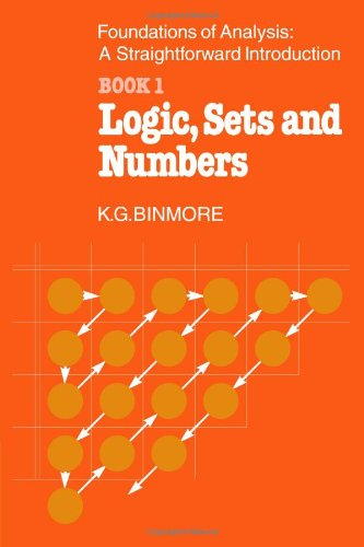 The Foundations of Analysis: A Straightforward Introduction: Book 1 Logic, Sets and Numbers - K. G. Binmore