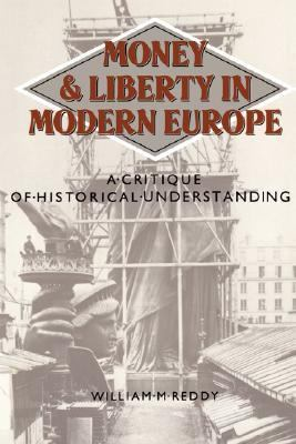 Money and Liberty in Modern Europe : A Critique of Historical Understanding - William M. Reddy